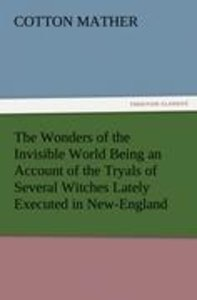 The Wonders of the Invisible World Being an Account of the Tryal