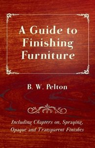 A Guide to Finishing Furniture - Including Chapters On, Spraying