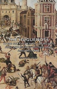 The Huguenots - Their Settlements, Churches and Industries in En