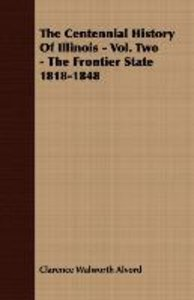 The Centennial History of Illinois - Vol. Two - The Frontier Sta