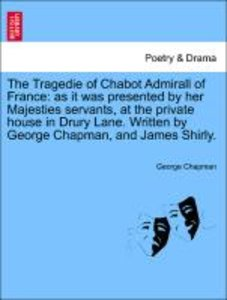 The Tragedie of Chabot Admirall of France: as it was presented b
