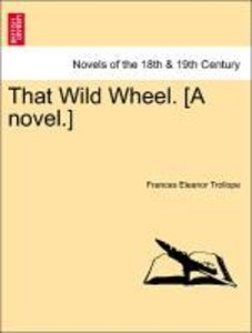That Wild Wheel. [A novel.] Vol. I