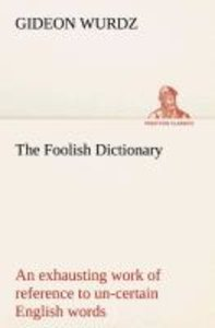 The Foolish Dictionary An exhausting work of reference to un-cer