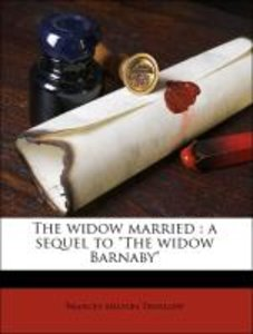 """The widow married : a sequel to """"The widow Barnaby"""""""
