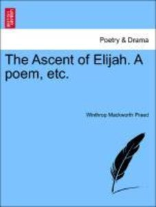The Ascent of Elijah. A poem, etc.