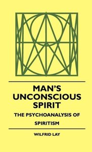Man's Unconscious Spirit - The Psychoanalysis of Spiritism