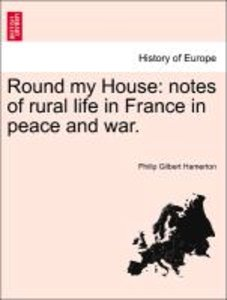 Round my House: notes of rural life in France in peace and war.