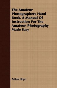 The Amateur Photographers Hand Book. A Manual Of Instruction For