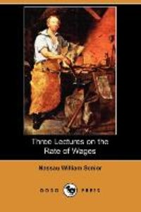 Three Lectures on the Rate of Wages (Dodo Press)