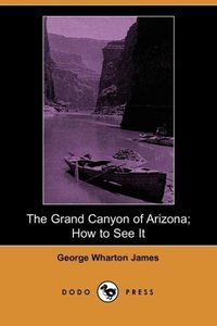 The Grand Canyon of Arizona; How to See It (Dodo Press)