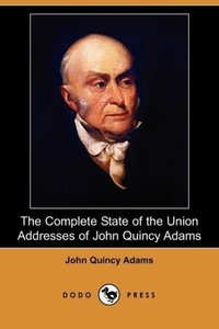 The Complete State of the Union Addresses of John Quincy Adams (