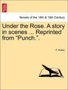 "Under the Rose. A story in scenes ... Reprinted from ""Punch.""."