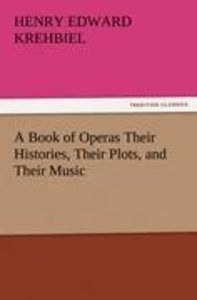 A Book of Operas Their Histories, Their Plots, and Their Music