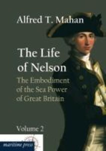The Life of Nelson: The Embodiment of the Sea Power of Great Bri