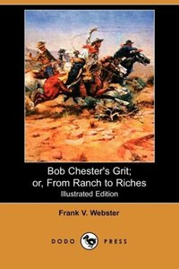 Bob Chester's Grit; Or, from Ranch to Riches (Illustrated Editio