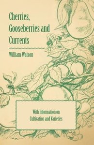 Cherries, Gooseberries and Currents - With Information on Cultiv