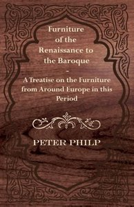 Furniture of the Renaissance to the Baroque - A Treatise on the