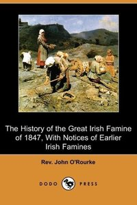 The History of the Great Irish Famine of 1847, with Notices of E
