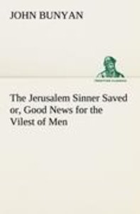 The Jerusalem Sinner Saved; or, Good News for the Vilest of Men
