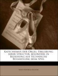 Katechismus der Orgel: Erklärung ihrer Structur, besonders in Be