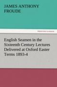 English Seamen in the Sixteenth Century Lectures Delivered at Ox