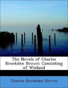 The Novels of Charles Brockden Brown: Consisting of Wieland