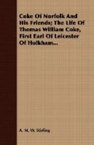 Coke Of Norfolk And His Friends; The Life Of Thomas William Coke