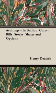 Arbitrage - In Bullion, Coins, Bills, Stocks, Shares and Options