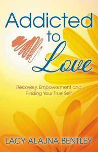 Addicted to Love: Recovery, Empowerment and Finding Your True Se