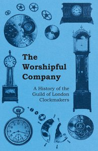 The Worshipful Company - A History of the Guild of London Clockm