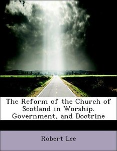 The Reform of the Church of Scotland in Worship. Government, and