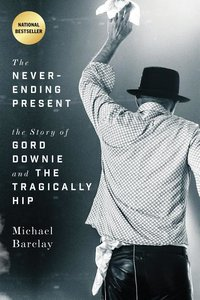 The Never-Ending Present: The Story of Gord Downie and the Tragi