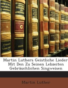 Martin Luthers Geistliche Lieder: Mit Den Zu Seinen Lebzeiten Ge