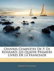 Oeuvres Complètes De P. De Ronsard: Les Quatre Premiers Livres D