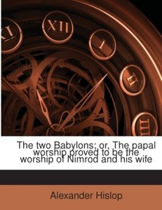 The two Babylons; or, The papal worship proved to be the worship
