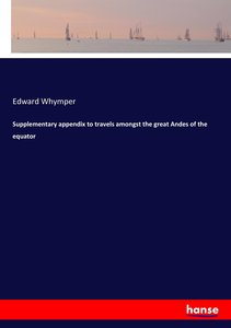 Supplementary appendix to travels amongst the great Andes of the
