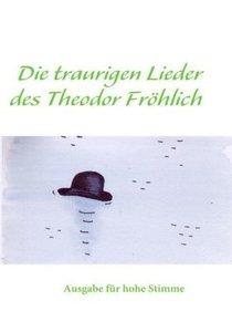 Hoch Die traurigen Lieder des Theodor Fröhlich hoch