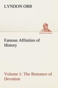 Famous Affinities of History - Volume 1 The Romance of Devotion