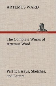 The Complete Works of Artemus Ward - Part 1: Essays, Sketches, a