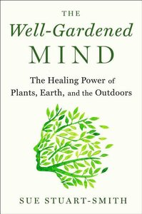 The Well-Gardened Mind: The Healing Power of Plants, Earth, and