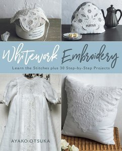 Whitework Embroidery: Learn the Stitches Plus 30 Step-By-Step Pr