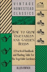 How To Grow Vegetables And Garden Herbs - A Practical Handbook A
