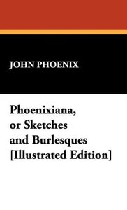 Phoenixiana, or Sketches and Burlesques [Illustrated Edition]