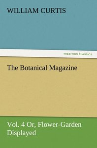The Botanical Magazine, Vol. 4 Or, Flower-Garden Displayed