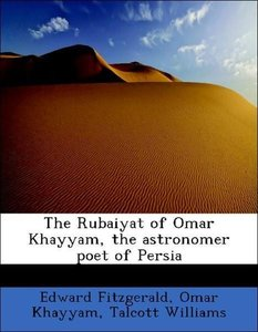 The Rubaiyat of Omar Khayyam, the astronomer poet of Persia