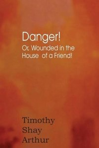 Danger! Or, Wounded in the House of a Friend!