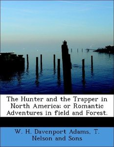 The Hunter and the Trapper in North America; or Romantic Adventu