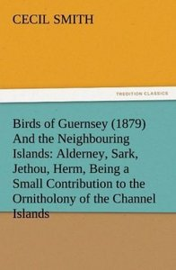 Birds of Guernsey (1879) And the Neighbouring Islands: Alderney,