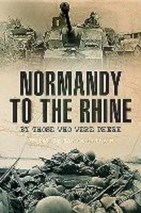 Normandy to the Rhine: By Those Who Were There