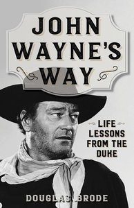 John Wayne\'s Way: Life Lessons from the Duke